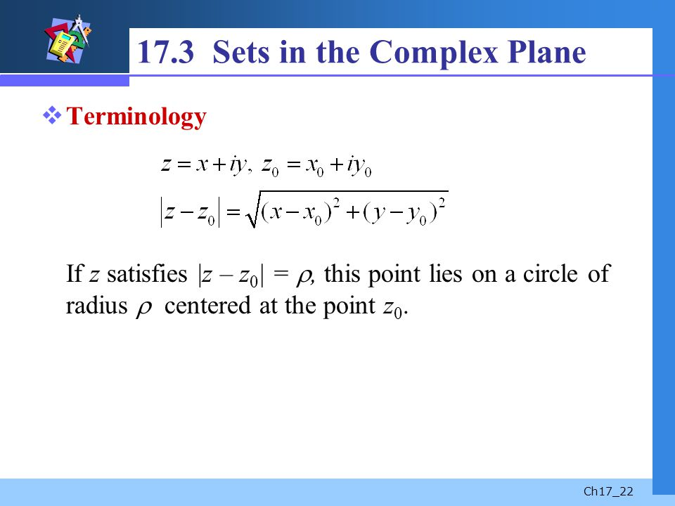 Ch17_22 17.3 Sets in the Complex Plane Terminology If z satisfies |z – z 0 | =, this point lies on a circle of radius centered at the point z 0.