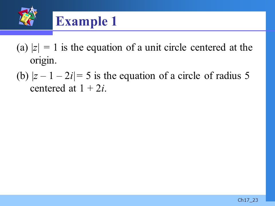 Ch17_23 Example 1 (a) |z| = 1 is the equation of a unit circle centered at the origin. (b) |z – 1 – 2i|= 5 is the equation of a circle of radius 5 cen