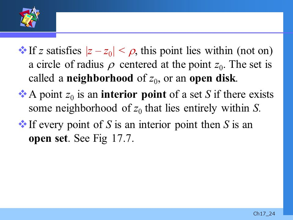 Ch17_24 If z satisfies |z – z 0 | <, this point lies within (not on) a circle of radius centered at the point z 0. The set is called a neighborhood of