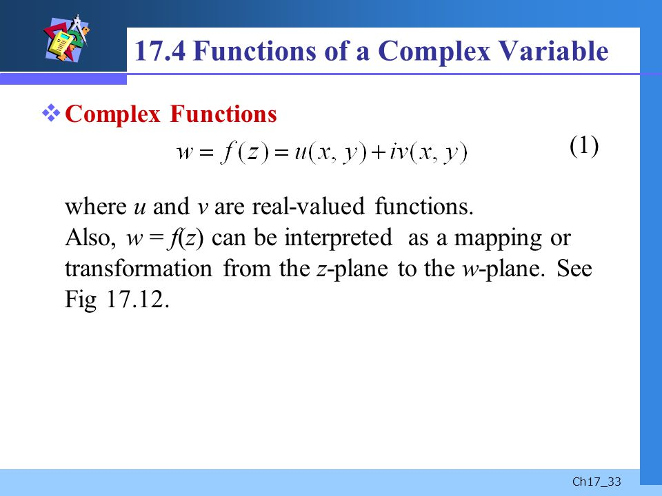 Ch17_33 17.4 Functions of a Complex Variable Complex Functions (1) where u and v are real-valued functions. Also, w = f(z) can be interpreted as a map