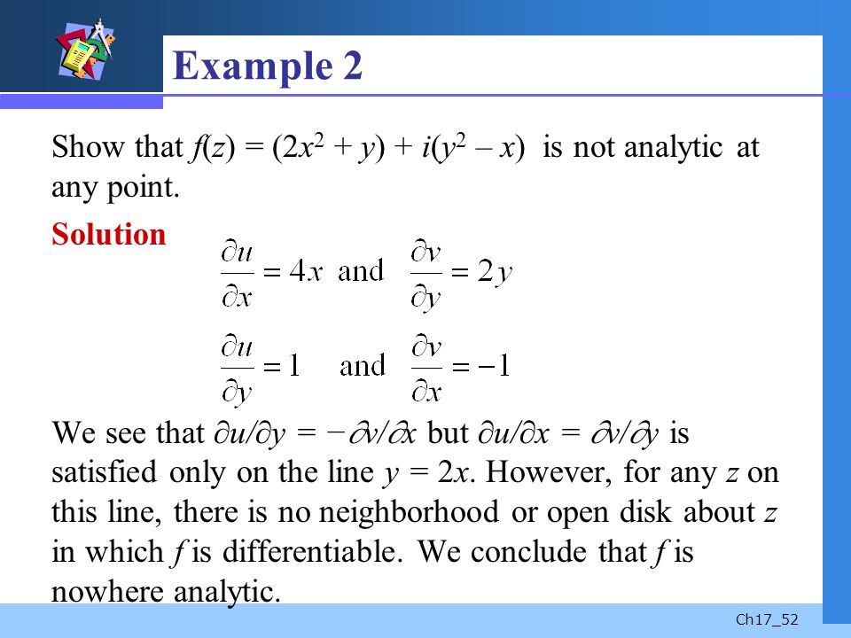 Ch17_52 Example 2 Show that f(z) = (2x 2 + y) + i(y 2 – x) is not analytic at any point. Solution We see that u/ y = v/ x but u/ x = v/ y is satisfied