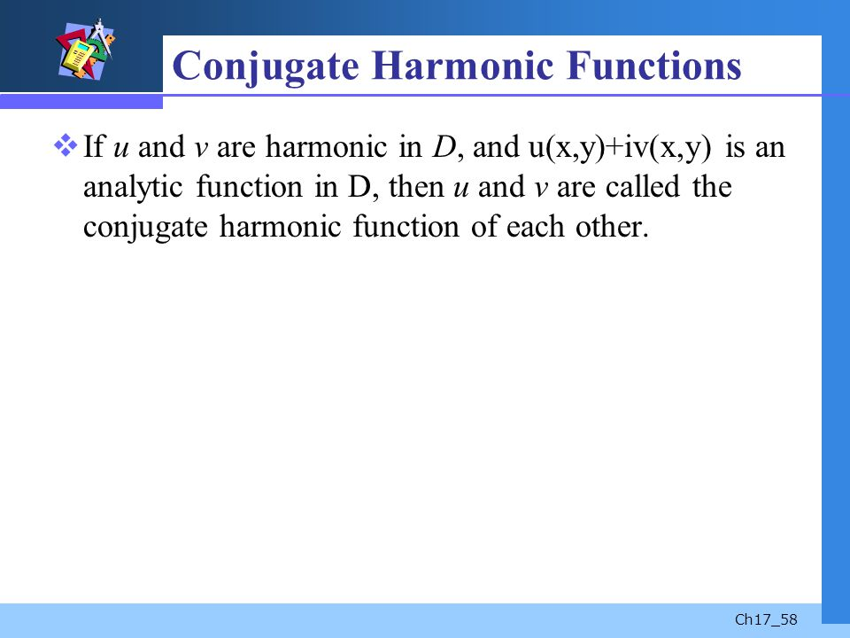 Ch17_58 Conjugate Harmonic Functions If u and v are harmonic in D, and u(x,y)+iv(x,y) is an analytic function in D, then u and v are called the conjug