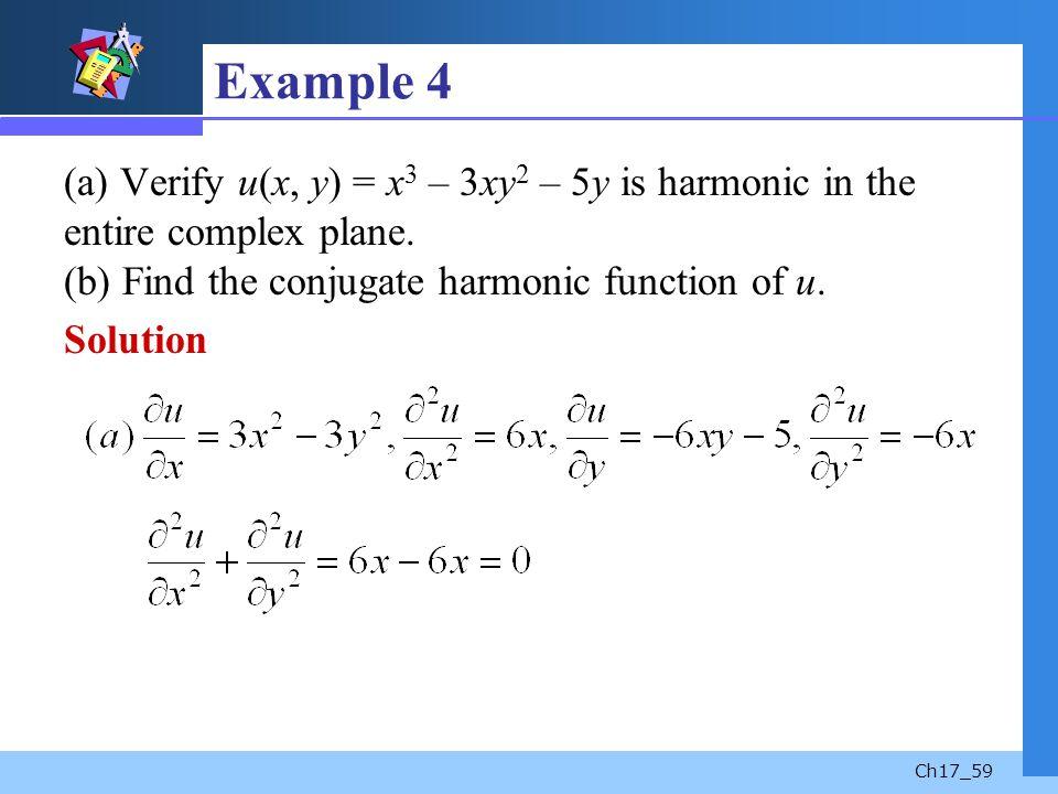 Ch17_59 Example 4 (a) Verify u(x, y) = x 3 – 3xy 2 – 5y is harmonic in the entire complex plane. (b) Find the conjugate harmonic function of u. Soluti