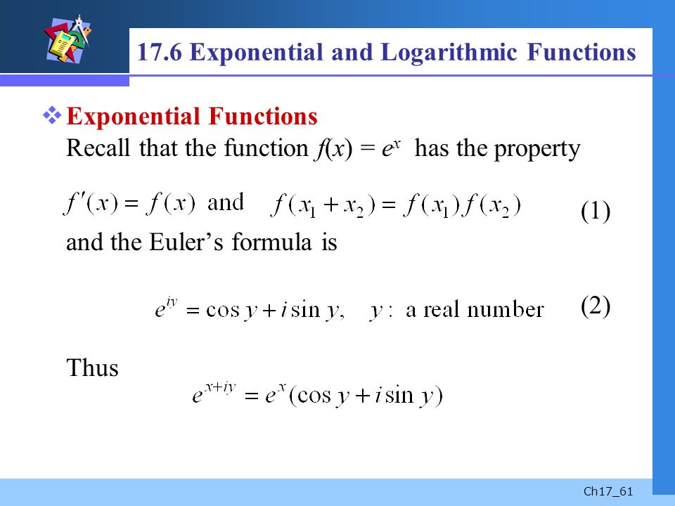Ch17_61 17.6 Exponential and Logarithmic Functions Exponential Functions Recall that the function f(x) = e x has the property (1) and the Eulers formu