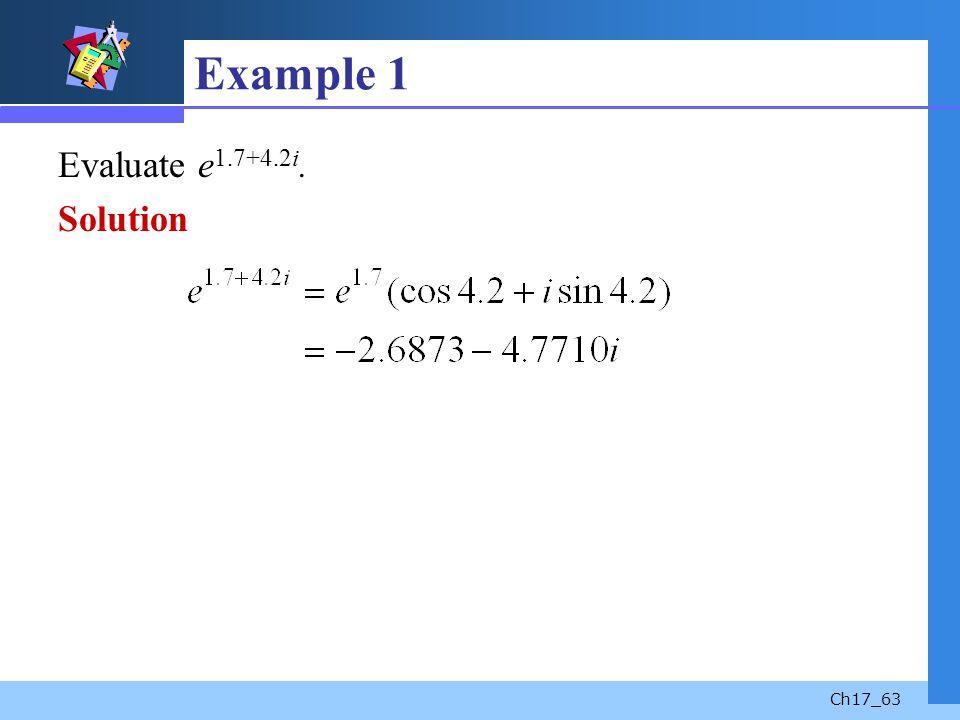Ch17_63 Example 1 Evaluate e 1.7+4.2i. Solution