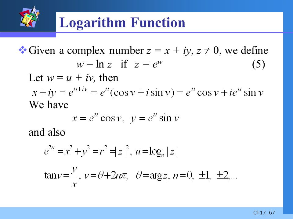 Ch17_67 Logarithm Function Given a complex number z = x + iy, z 0, we define w = ln z if z = e w (5) Let w = u + iv, then We have and also