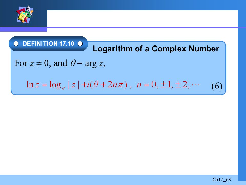 Ch17_68 For z 0, and = arg z, (6) DEFINITION 17.10 Logarithm of a Complex Number