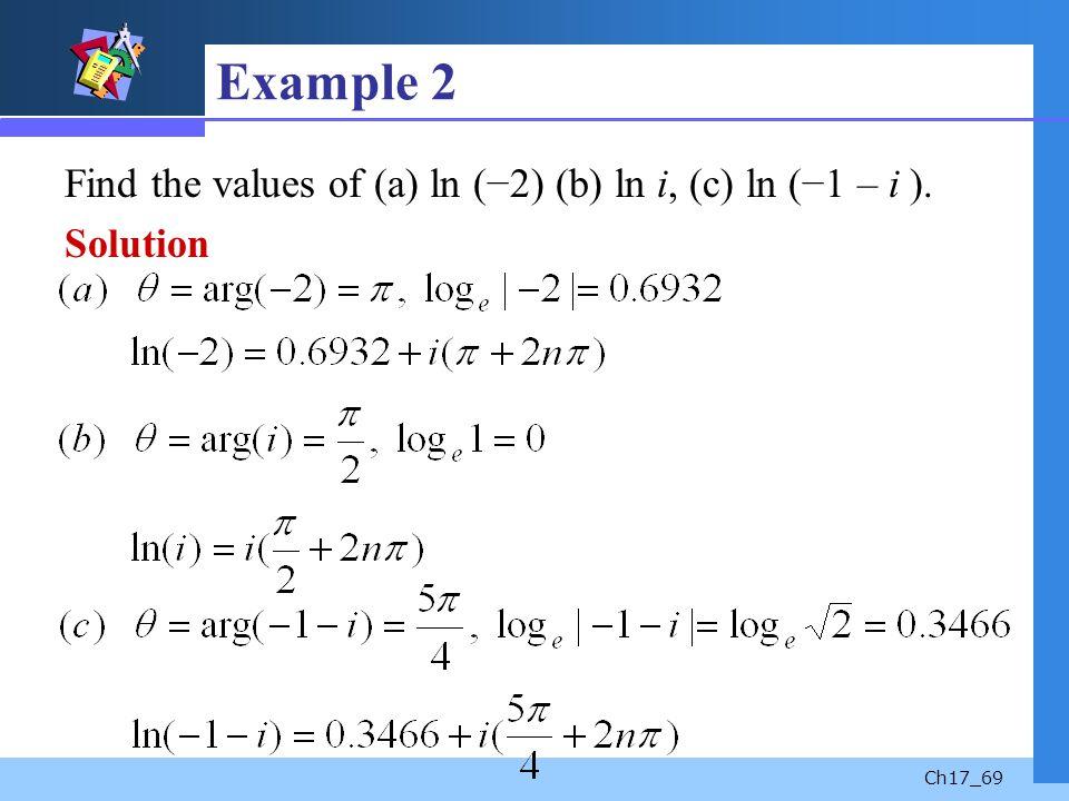 Ch17_69 Example 2 Find the values of (a) ln (2) (b) ln i, (c) ln (1 – i ). Solution