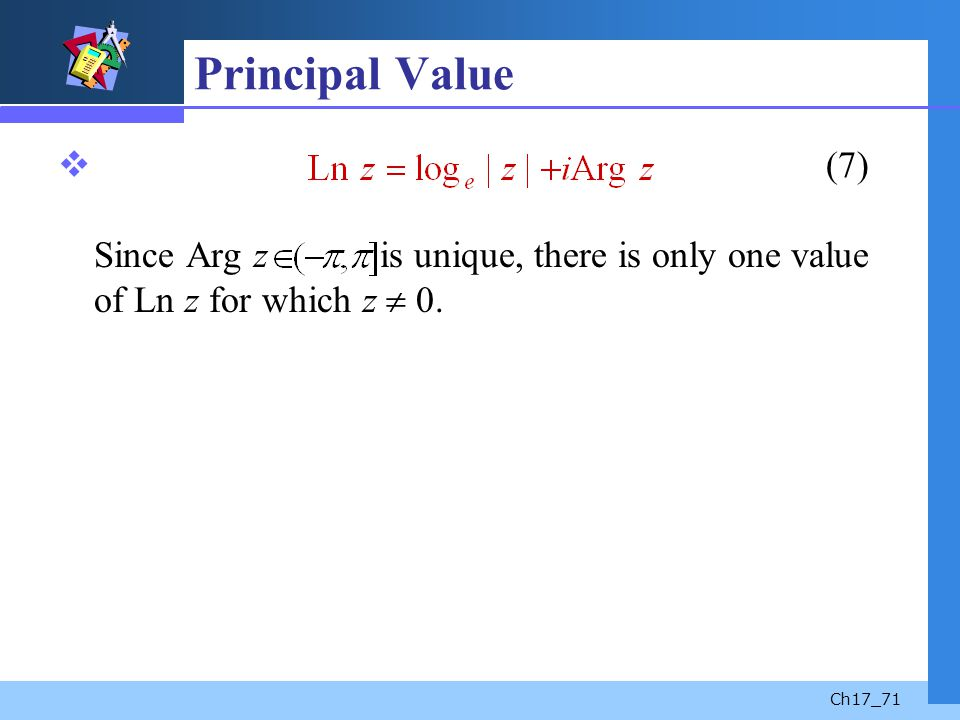 Ch17_71 Principal Value (7) Since Arg z is unique, there is only one value of Ln z for which z 0.