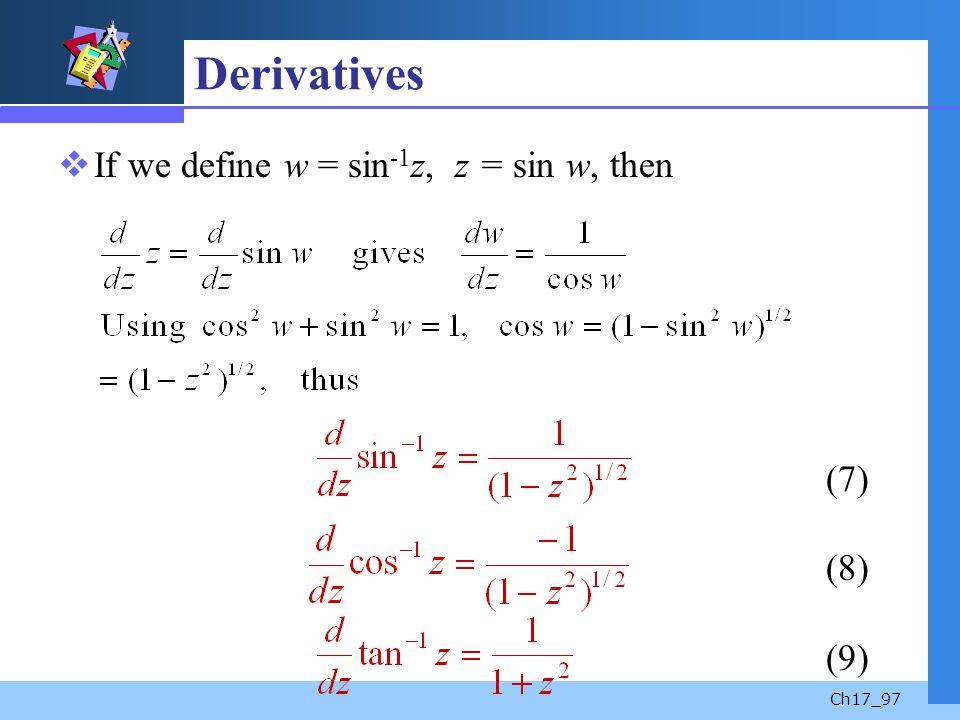 Ch17_97 Derivatives If we define w = sin -1 z, z = sin w, then (7) (8) (9)