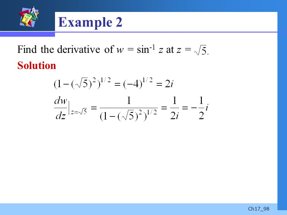 Ch17_98 Example 2 Find the derivative of w = sin -1 z at z = Solution
