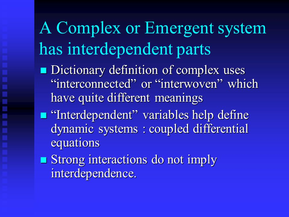 A Complex or Emergent system has interdependent parts Dictionary definition of complex uses interconnected or interwoven which have quite different meanings Dictionary definition of complex uses interconnected or interwoven which have quite different meanings Interdependent variables help define dynamic systems : coupled differential equations Interdependent variables help define dynamic systems : coupled differential equations Strong interactions do not imply interdependence.