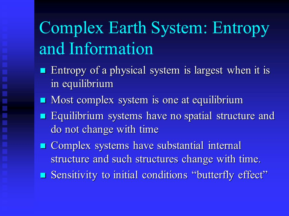 Complex Earth System: Entropy and Information Entropy of a physical system is largest when it is in equilibrium Entropy of a physical system is largest when it is in equilibrium Most complex system is one at equilibrium Most complex system is one at equilibrium Equilibrium systems have no spatial structure and do not change with time Equilibrium systems have no spatial structure and do not change with time Complex systems have substantial internal structure and such structures change with time.