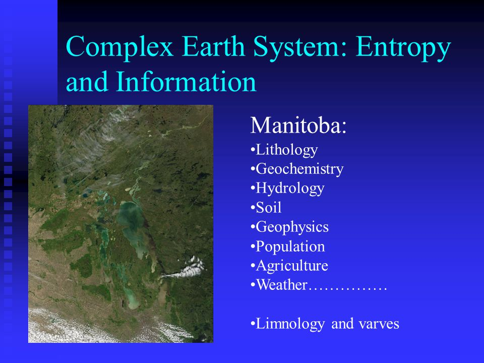 Complex Earth System: Entropy and Information Manitoba: Lithology Geochemistry Hydrology Soil Geophysics Population Agriculture Weather…………… Limnology and varves