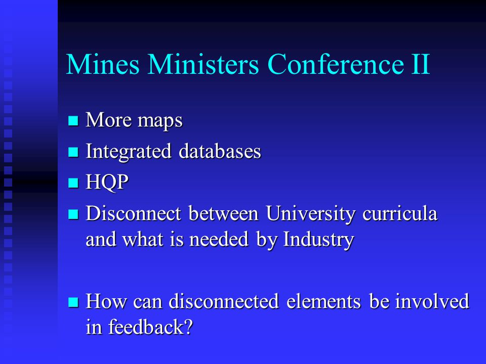 Mines Ministers Conference II More maps More maps Integrated databases Integrated databases HQP HQP Disconnect between University curricula and what is needed by Industry Disconnect between University curricula and what is needed by Industry How can disconnected elements be involved in feedback.