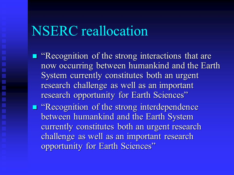 NSERC reallocation Recognition of the strong interactions that are now occurring between humankind and the Earth System currently constitutes both an urgent research challenge as well as an important research opportunity for Earth Sciences Recognition of the strong interactions that are now occurring between humankind and the Earth System currently constitutes both an urgent research challenge as well as an important research opportunity for Earth Sciences Recognition of the strong interdependence between humankind and the Earth System currently constitutes both an urgent research challenge as well as an important research opportunity for Earth Sciences Recognition of the strong interdependence between humankind and the Earth System currently constitutes both an urgent research challenge as well as an important research opportunity for Earth Sciences
