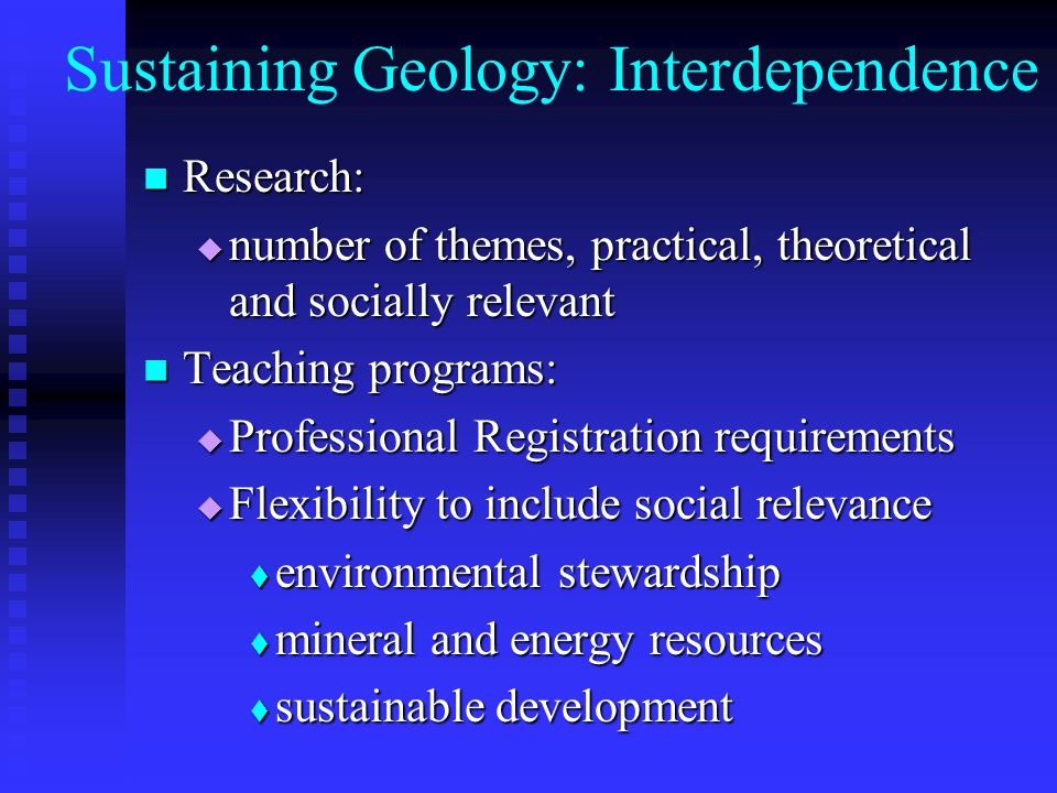 Sustaining Geology: Interdependence Research: Research: number of themes, practical, theoretical and socially relevant number of themes, practical, theoretical and socially relevant Teaching programs: Teaching programs: Professional Registration requirements Professional Registration requirements Flexibility to include social relevance Flexibility to include social relevance environmental stewardship environmental stewardship mineral and energy resources mineral and energy resources sustainable development sustainable development