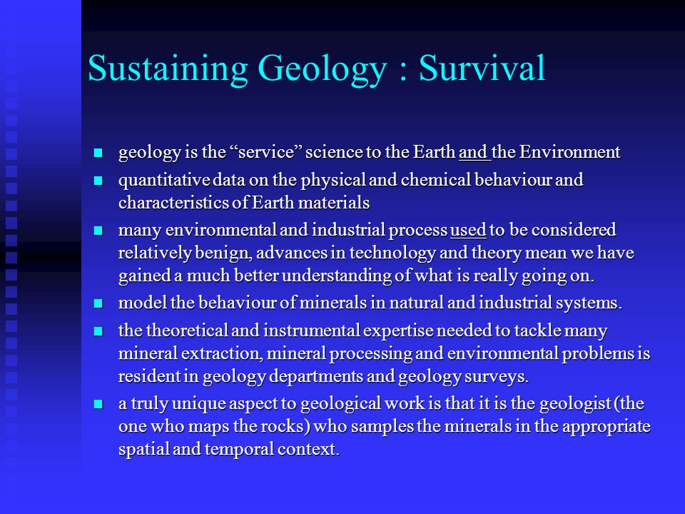 Sustaining Geology : Survival geology is the service science to the Earth and the Environment geology is the service science to the Earth and the Environment quantitative data on the physical and chemical behaviour and characteristics of Earth materials quantitative data on the physical and chemical behaviour and characteristics of Earth materials many environmental and industrial process used to be considered relatively benign, advances in technology and theory mean we have gained a much better understanding of what is really going on.