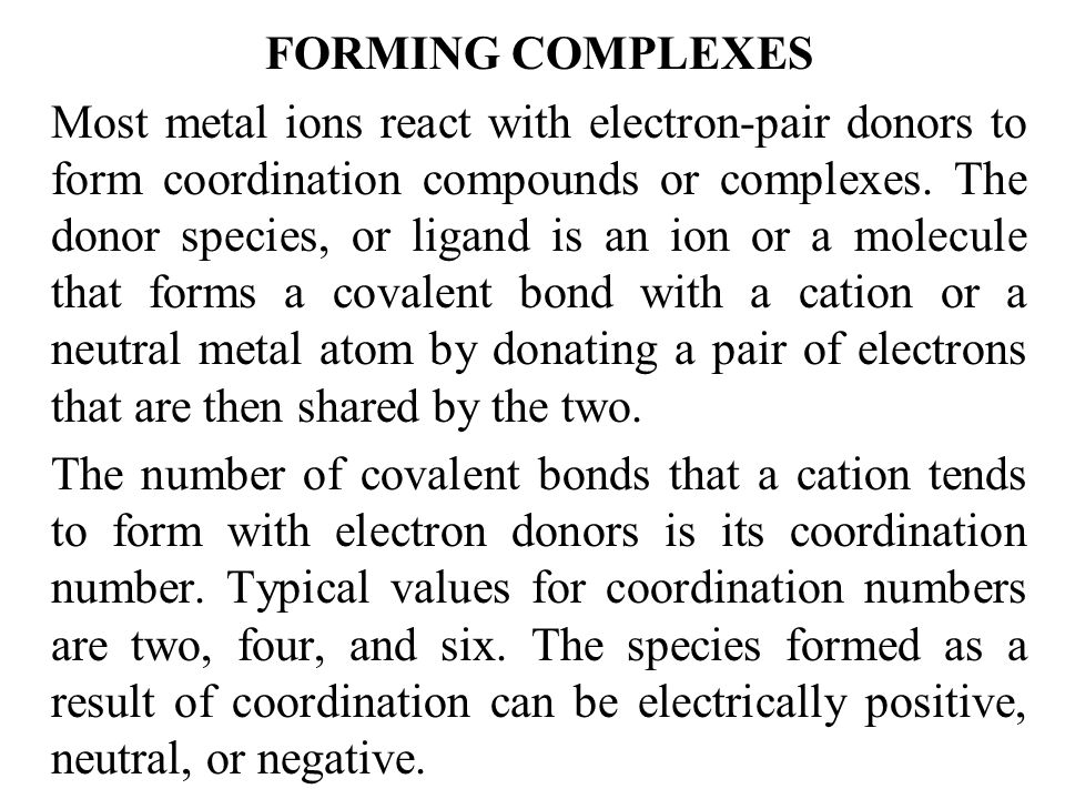 FORMING COMPLEXES Most metal ions react with electron-pair donors to form coordination compounds or complexes. The donor species, or ligand is an ion