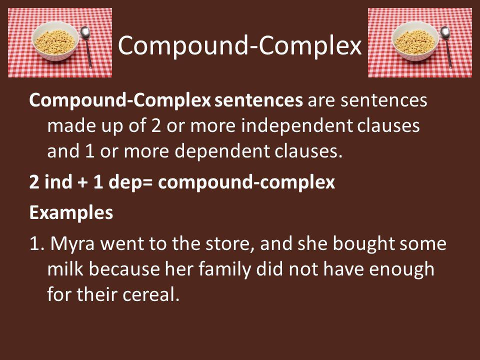 Compound-Complex Compound-Complex sentences are sentences made up of 2 or more independent clauses and 1 or more dependent clauses. 2 ind + 1 dep= com