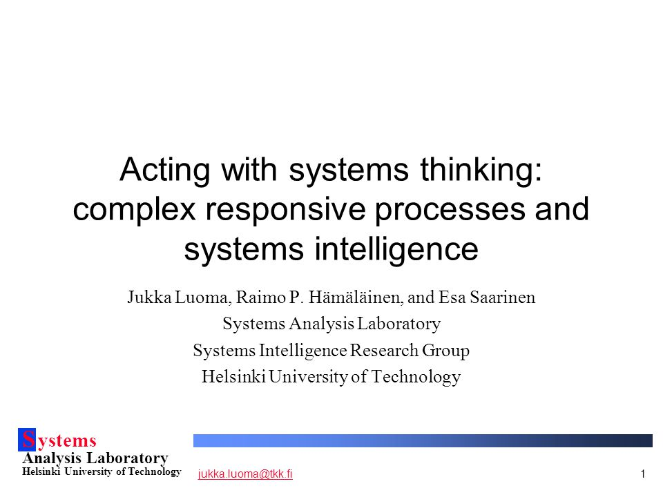 S ystems Analysis Laboratory Helsinki University of Technology jukka.luoma@tkk.fijukka.luoma@tkk.fi12 Conclusions For most practical purposes, description of the process of acting with systems thinking (CRP) is not enough Systems intelligence approaches the human engagement with the process of acting with systems thinking