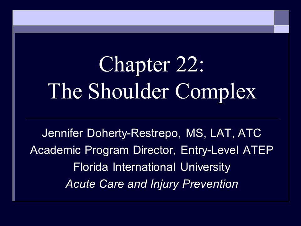 Chapter 22: The Shoulder Complex Jennifer Doherty-Restrepo, MS, LAT, ATC Academic Program Director, Entry-Level ATEP Florida International University