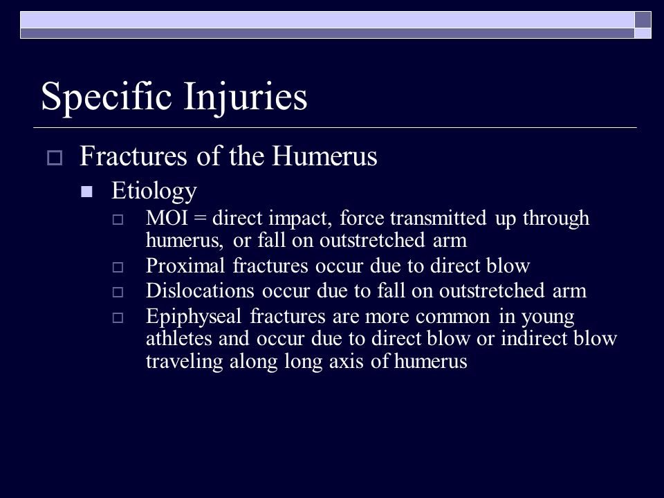 Fractures of the Humerus Etiology MOI = direct impact, force transmitted up through humerus, or fall on outstretched arm Proximal fractures occur due