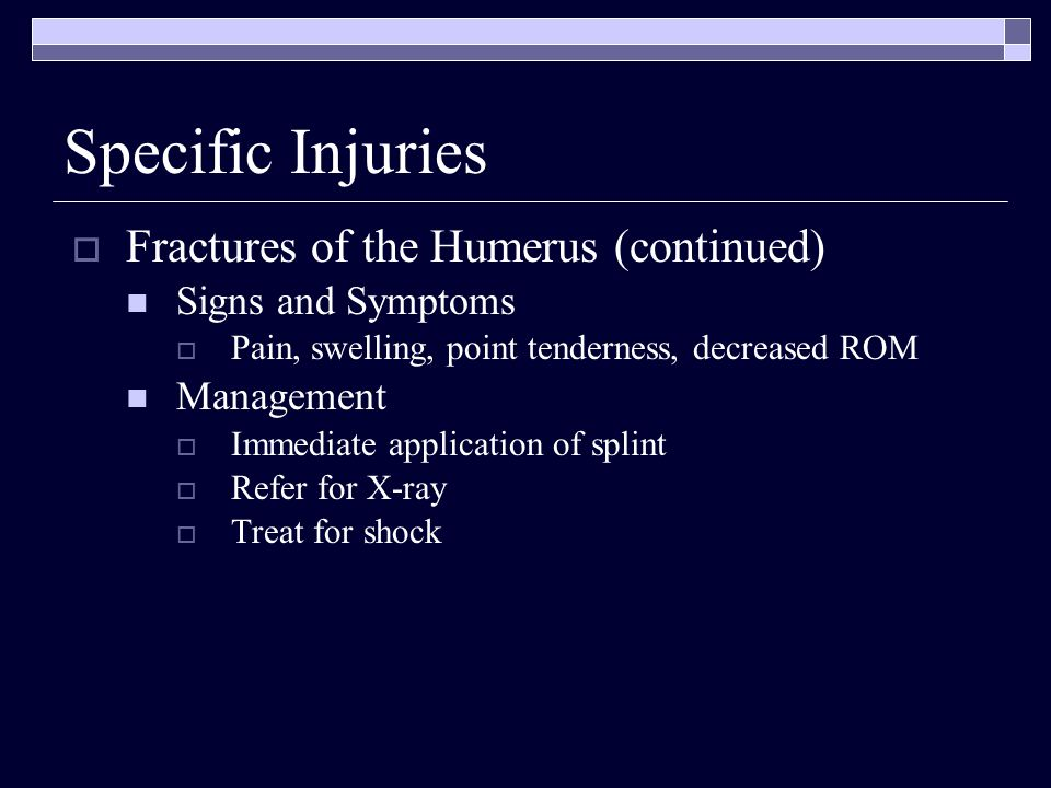 Fractures of the Humerus (continued) Signs and Symptoms Pain, swelling, point tenderness, decreased ROM Management Immediate application of splint Ref