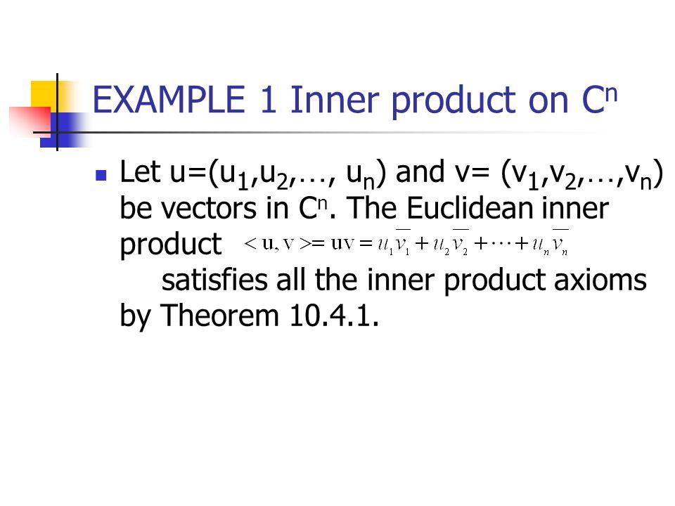 EXAMPLE 1 Inner product on C n Let u=(u 1,u 2, …, u n ) and v= (v 1,v 2, …,v n ) be vectors in C n. The Euclidean inner product satisfies all the inne