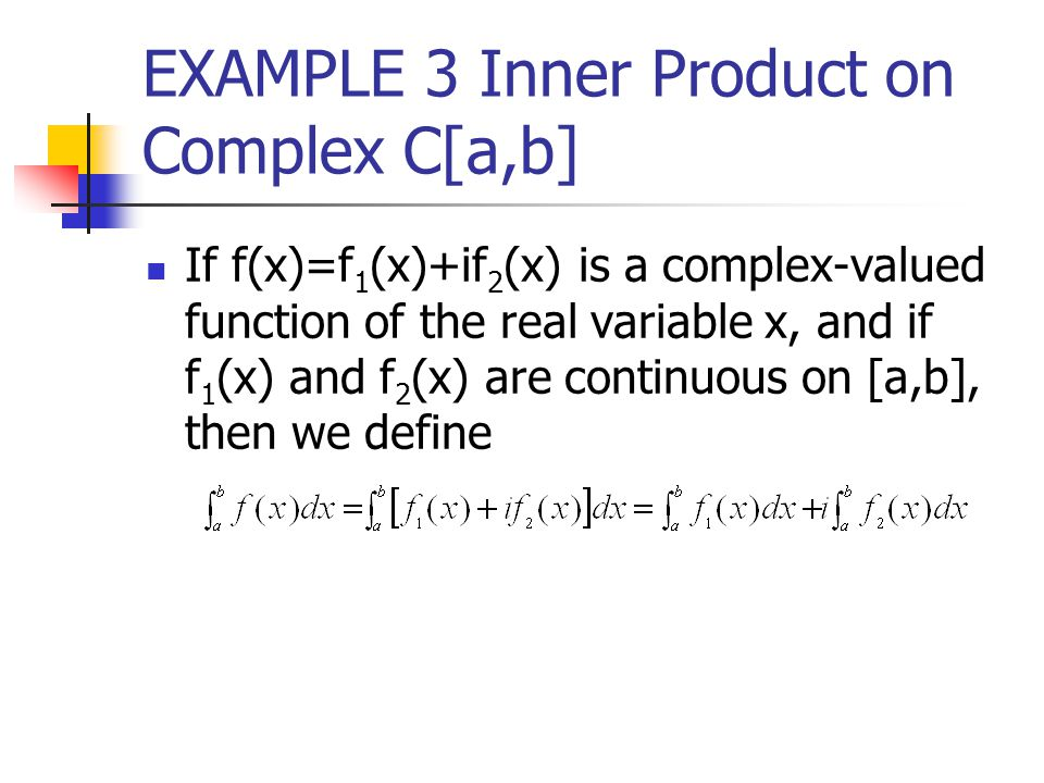 EXAMPLE 3 Inner Product on Complex C[a,b] If f(x)=f 1 (x)+if 2 (x) is a complex-valued function of the real variable x, and if f 1 (x) and f 2 (x) are