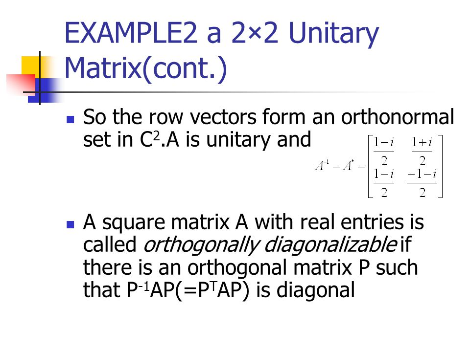 EXAMPLE2 a 2×2 Unitary Matrix(cont.) So the row vectors form an orthonormal set in C 2.A is unitary and A square matrix A with real entries is called
