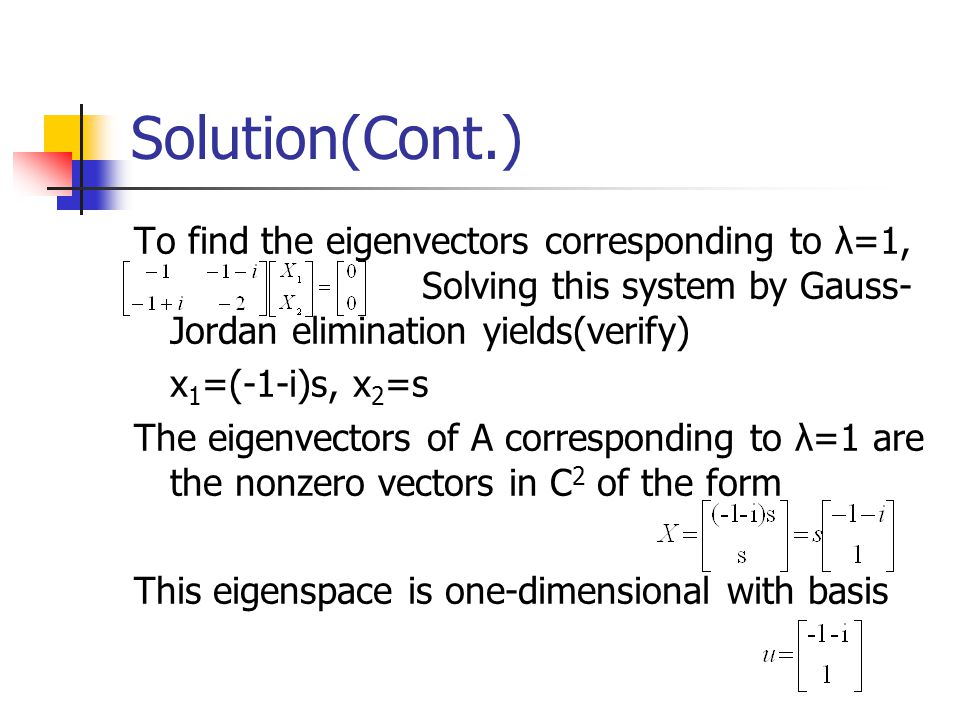 Solution(Cont.) To find the eigenvectors corresponding to λ=1, Solving this system by Gauss- Jordan elimination yields(verify) x 1 =(-1-i)s, x 2 =s Th