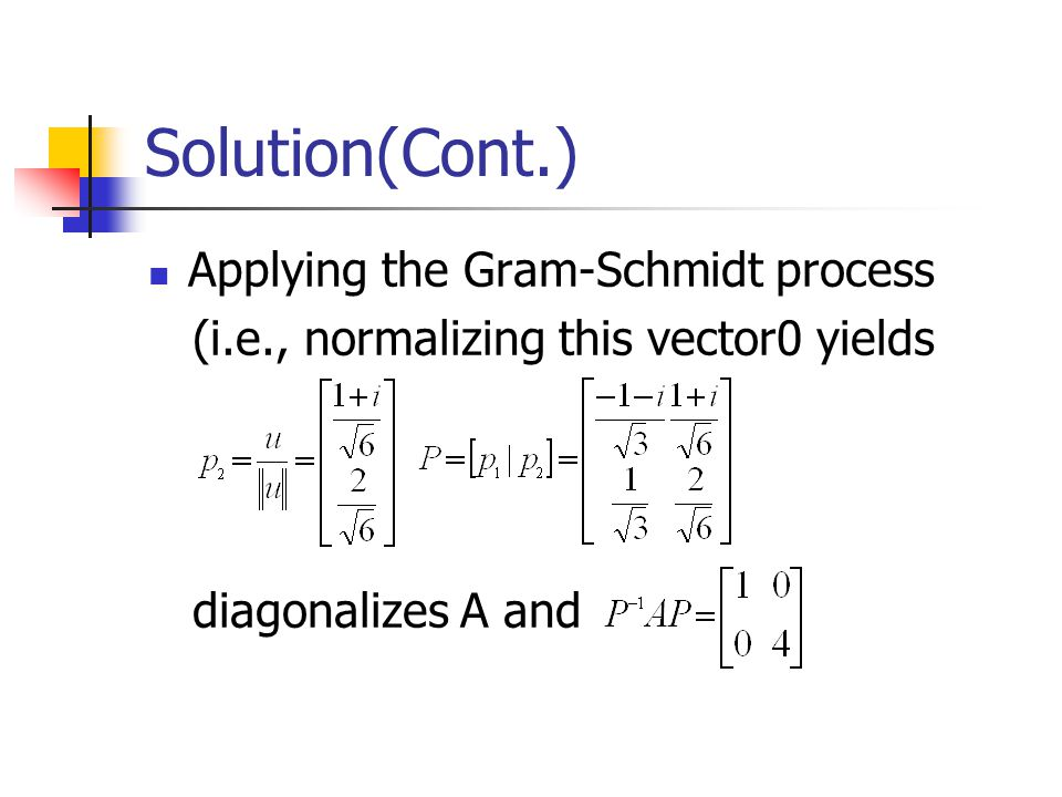 Solution(Cont.) Applying the Gram-Schmidt process (i.e., normalizing this vector0 yields diagonalizes A and