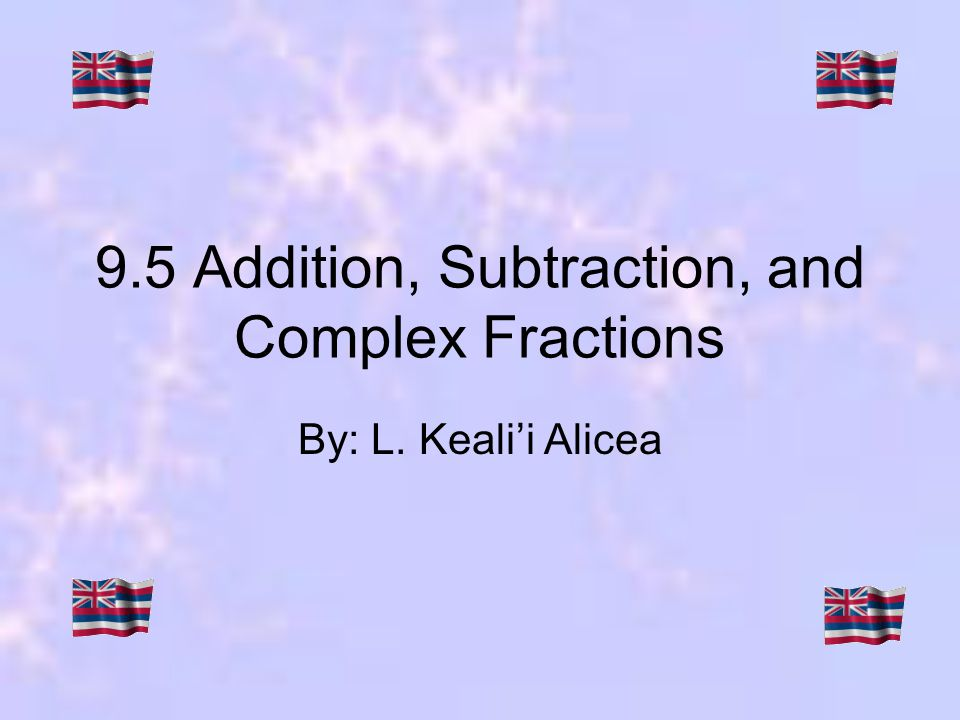 9.5 Addition, Subtraction, and Complex Fractions By: L. Kealii Alicea