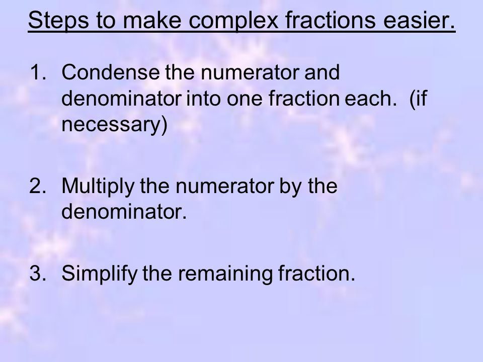 Steps to make complex fractions easier. 1.Condense the numerator and denominator into one fraction each. (if necessary) 2.Multiply the numerator by th