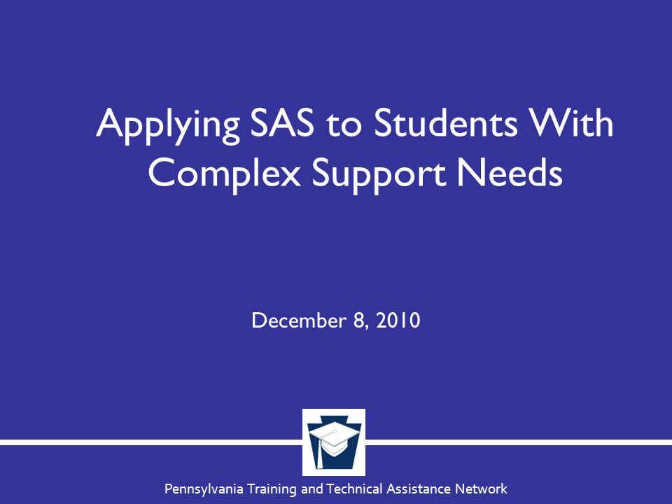 Pennsylvania Training and Technical Assistance Network Applying SAS to Students With Complex Support Needs December 8, 2010