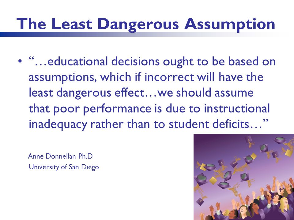 The Least Dangerous Assumption …educational decisions ought to be based on assumptions, which if incorrect will have the least dangerous effect…we sho