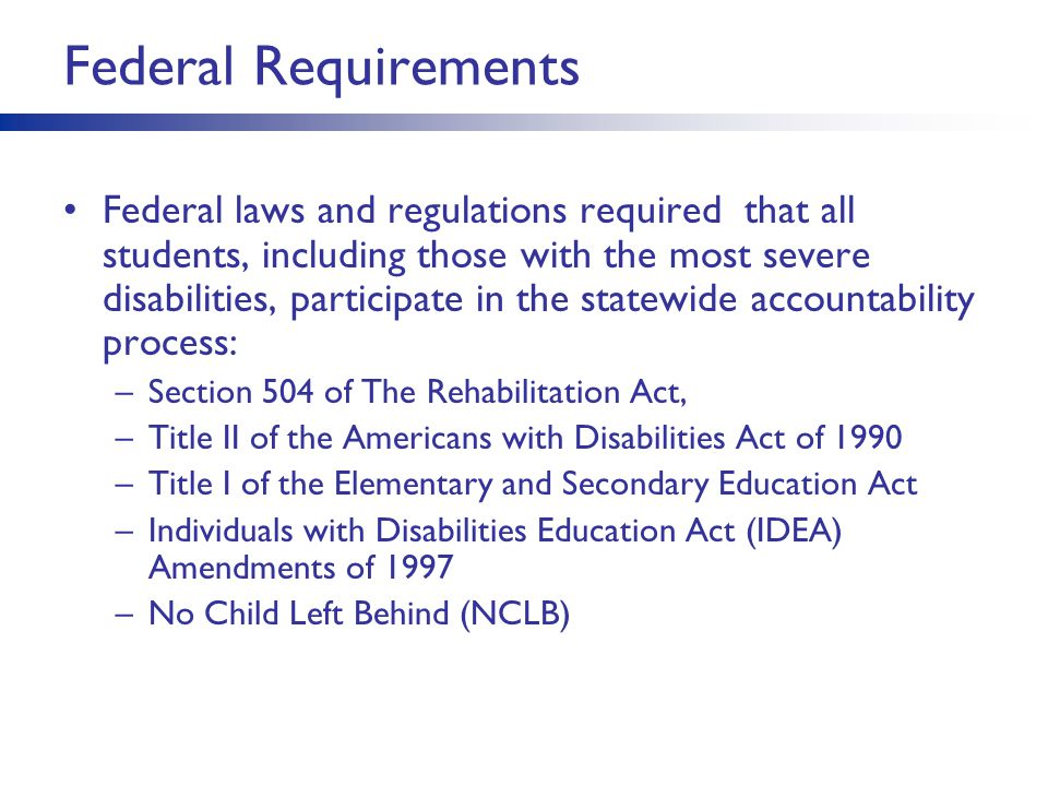 Federal Requirements Federal laws and regulations required that all students, including those with the most severe disabilities, participate in the st