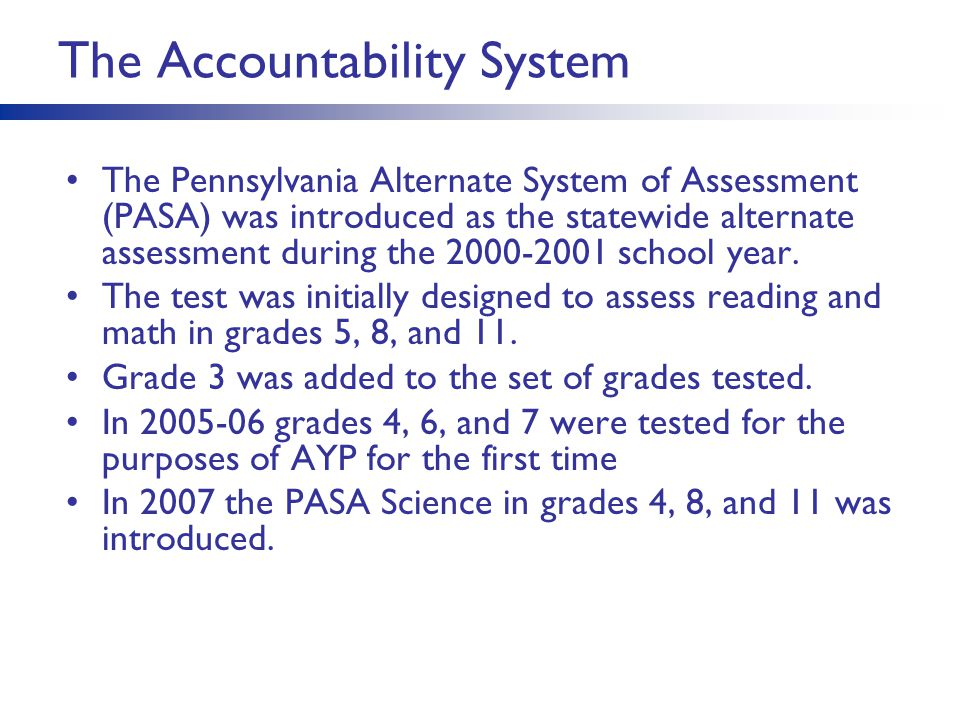 The Accountability System The Pennsylvania Alternate System of Assessment (PASA) was introduced as the statewide alternate assessment during the 2000-