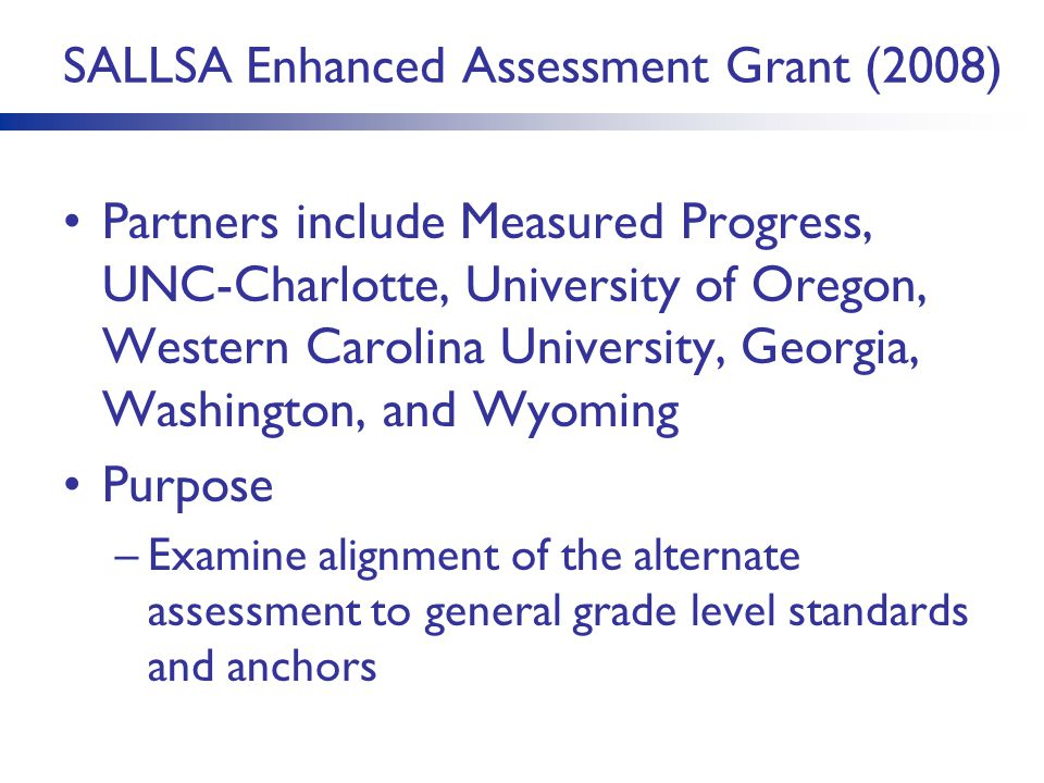SALLSA Enhanced Assessment Grant (2008) Partners include Measured Progress, UNC-Charlotte, University of Oregon, Western Carolina University, Georgia,