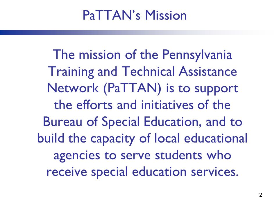 PaTTANs Mission The mission of the Pennsylvania Training and Technical Assistance Network (PaTTAN) is to support the efforts and initiatives of the Bu