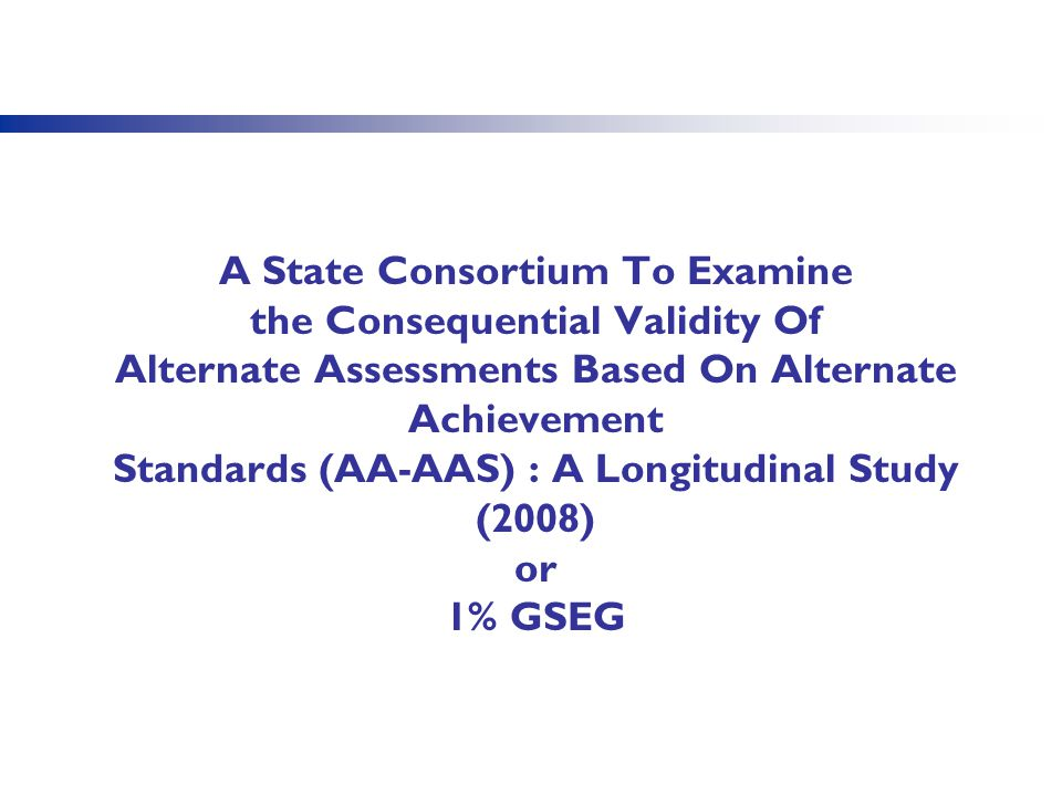 A State Consortium To Examine the Consequential Validity Of Alternate Assessments Based On Alternate Achievement Standards (AA-AAS) : A Longitudinal S