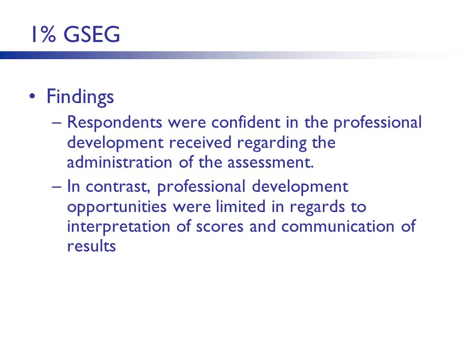1% GSEG Findings –Respondents were confident in the professional development received regarding the administration of the assessment. –In contrast, pr