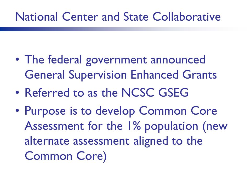 National Center and State Collaborative The federal government announced General Supervision Enhanced Grants Referred to as the NCSC GSEG Purpose is t