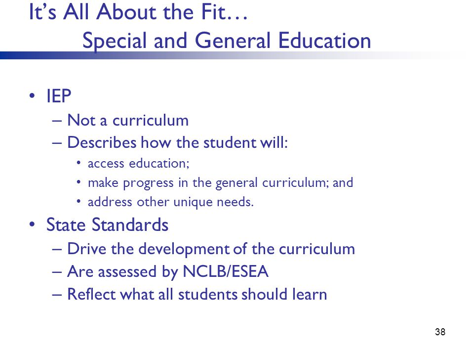 Its All About the Fit… Special and General Education IEP – Not a curriculum – Describes how the student will: access education; make progress in the g