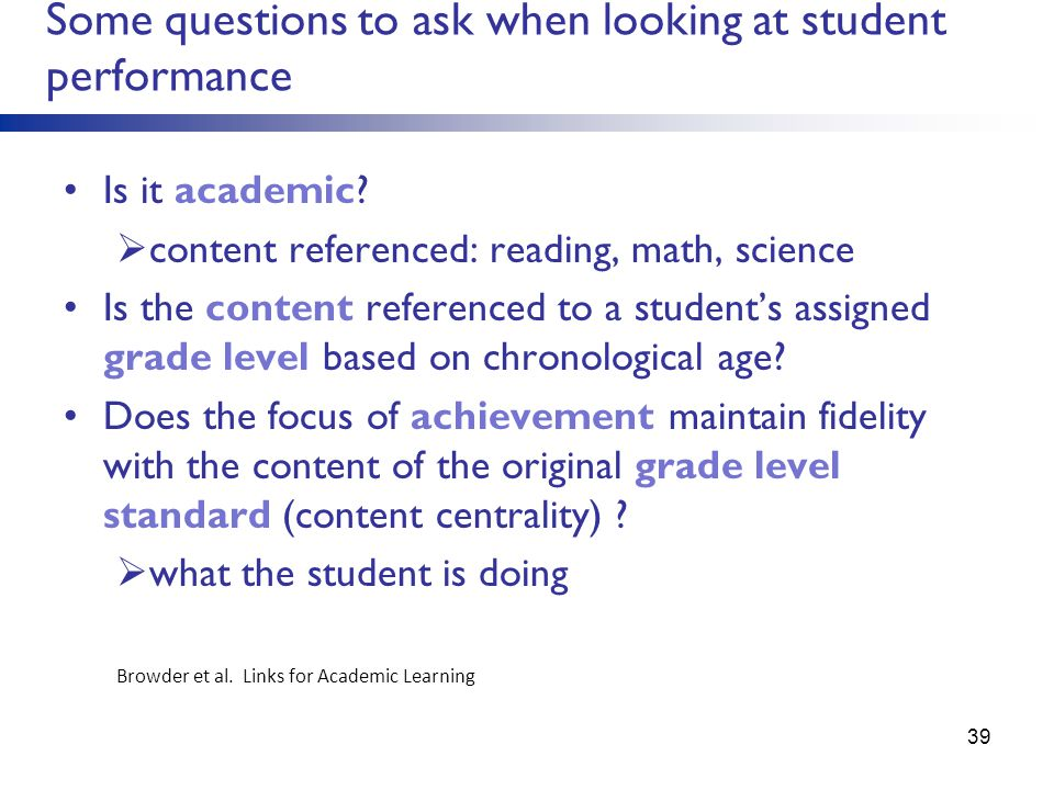Some questions to ask when looking at student performance Is it academic? content referenced: reading, math, science Is the content referenced to a st