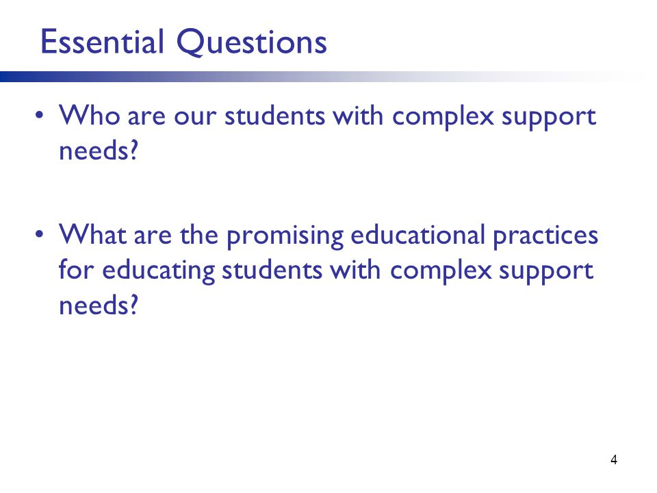 Essential Questions Who are our students with complex support needs? What are the promising educational practices for educating students with complex