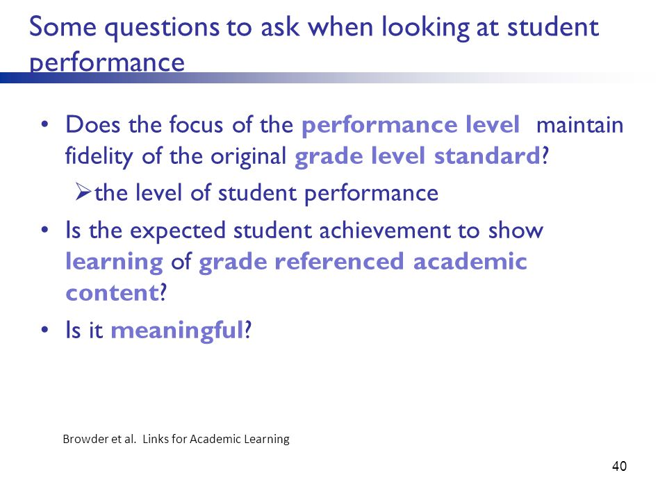 Some questions to ask when looking at student performance Does the focus of the performance level maintain fidelity of the original grade level standa