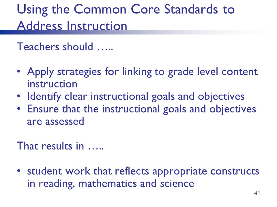 Using the Common Core Standards to Address Instruction Teachers should ….. Apply strategies for linking to grade level content instruction Identify cl