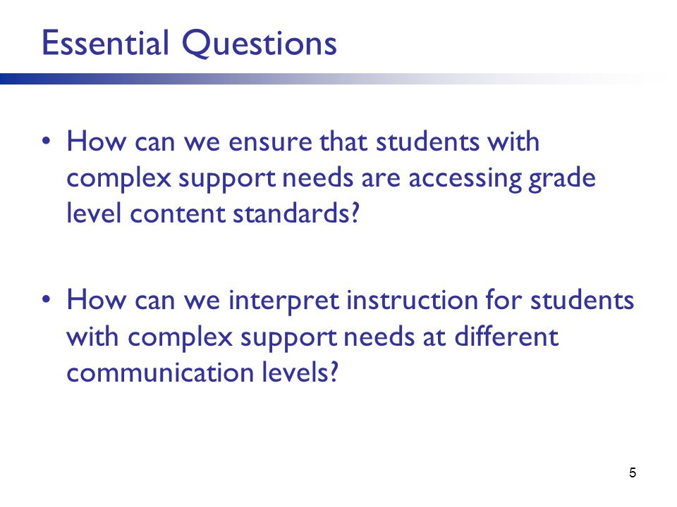 Essential Questions How can we ensure that students with complex support needs are accessing grade level content standards? How can we interpret instr